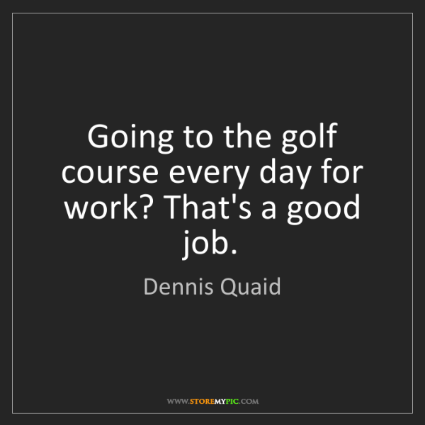 Dennis Quaid: Going to the golf course every day for work? That's a...