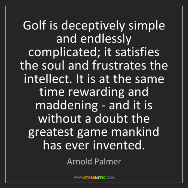 Arnold Palmer: Golf is deceptively simple and endlessly complicated;...