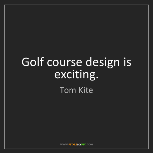 Tom Kite: Golf course design is exciting.