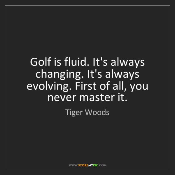 Tiger Woods: Golf is fluid. It's always changing. It's always evolving....