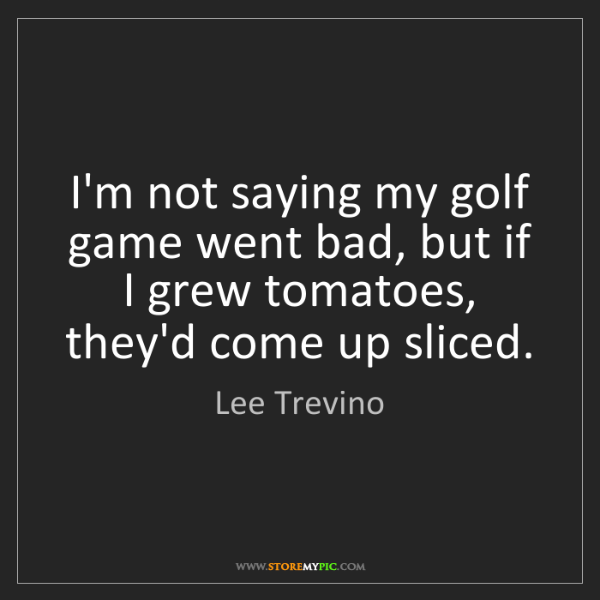Lee Trevino: I'm not saying my golf game went bad, but if I grew tomatoes,...