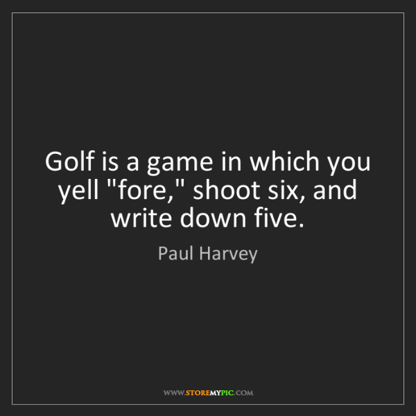 "Paul Harvey: Golf is a game in which you yell ""fore,"" shoot six, and..."