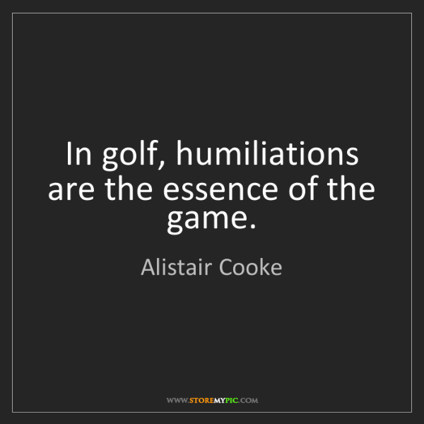 Alistair Cooke: In golf, humiliations are the essence of the game.
