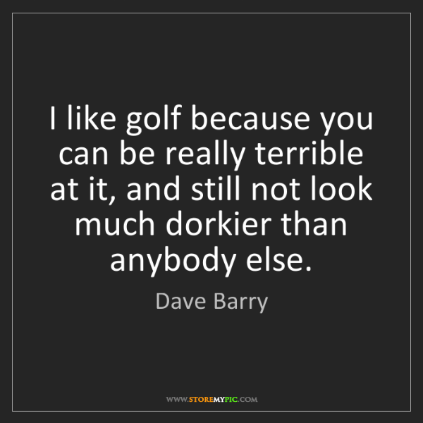 Dave Barry: I like golf because you can be really terrible at it,...