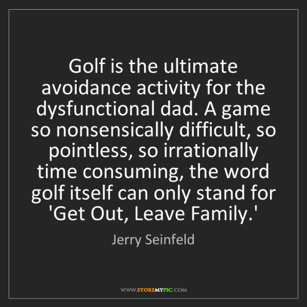Jerry Seinfeld: Golf is the ultimate avoidance activity for the dysfunctional...