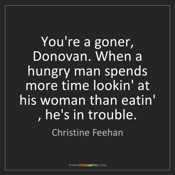 Christine Feehan: You're a goner, Donovan. When a hungry man spends more...