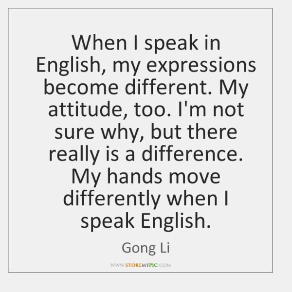 When I speak in English, my expressions become different. My attitude, too. ...