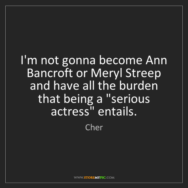 Cher: I'm not gonna become Ann Bancroft or Meryl Streep and...