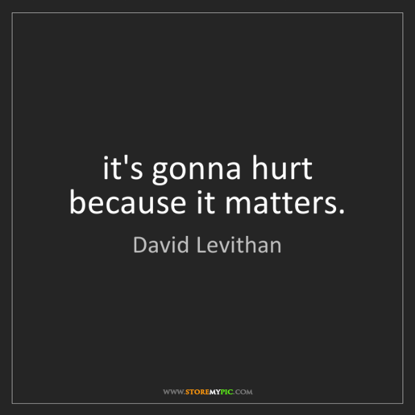 David Levithan: it's gonna hurt because it matters.
