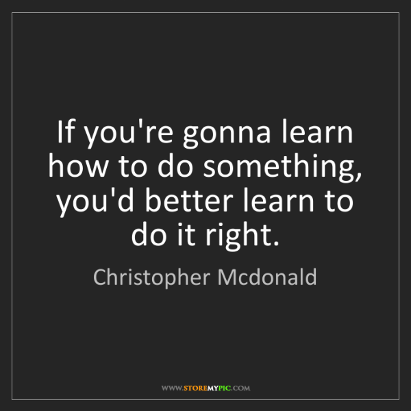Christopher Mcdonald: If you're gonna learn how to do something, you'd better...
