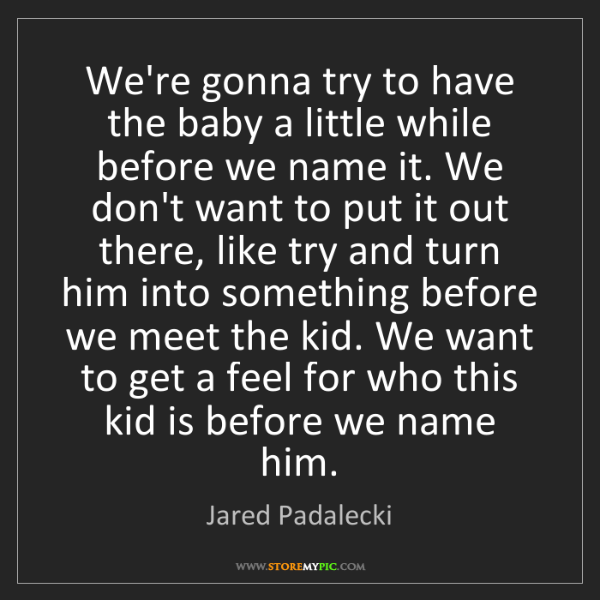 Jared Padalecki: We're gonna try to have the baby a little while before...