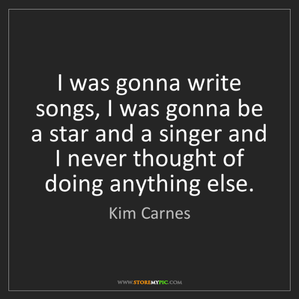 Kim Carnes: I was gonna write songs, I was gonna be a star and a...