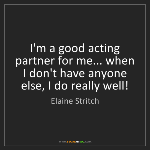 Elaine Stritch: I'm a good acting partner for me... when I don't have...