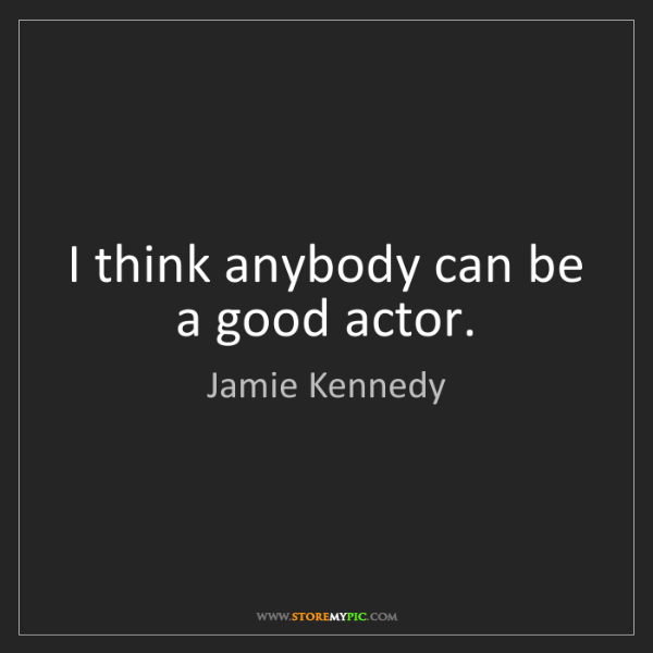 Jamie Kennedy: I think anybody can be a good actor.