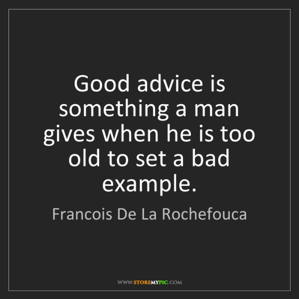 Francois De La Rochefouca: Good advice is something a man gives when he is too old...
