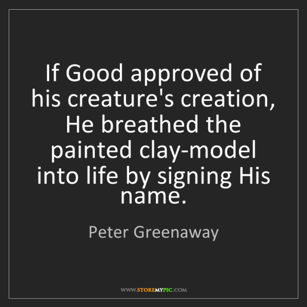 Peter Greenaway: If Good approved of his creature's creation, He breathed...