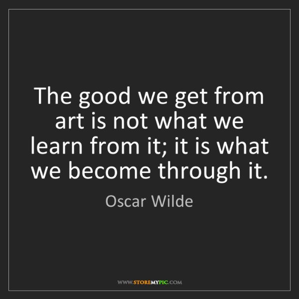 Oscar Wilde: The good we get from art is not what we learn from it;...