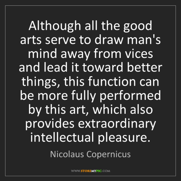 Nicolaus Copernicus: Although all the good arts serve to draw man's mind away...