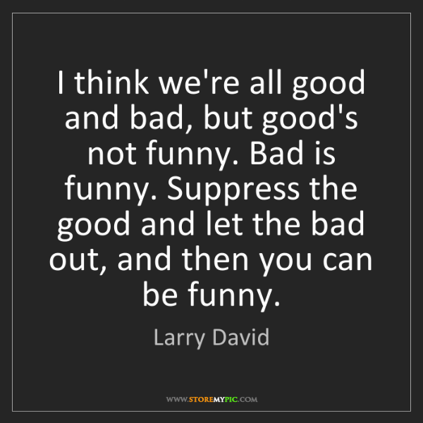 Larry David: I think we're all good and bad, but good's not funny....