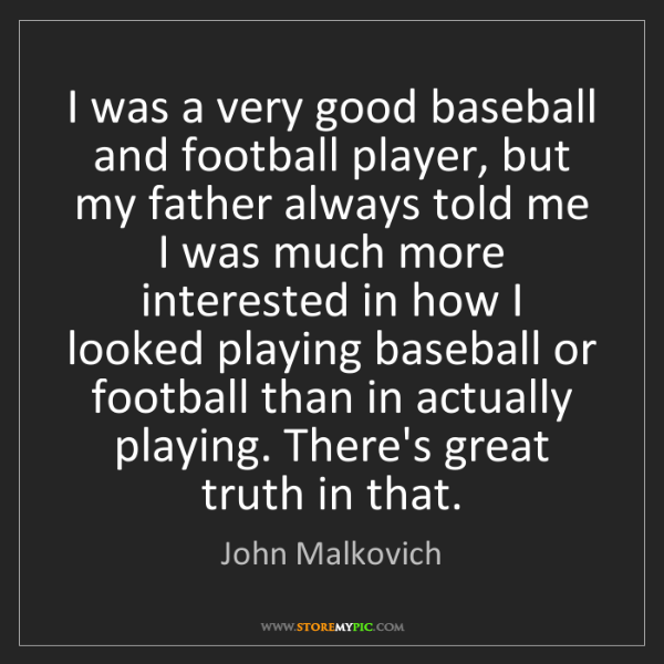 John Malkovich: I was a very good baseball and football player, but my...
