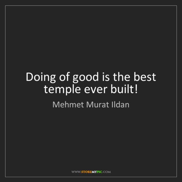 Mehmet Murat Ildan: Doing of good is the best temple ever built!