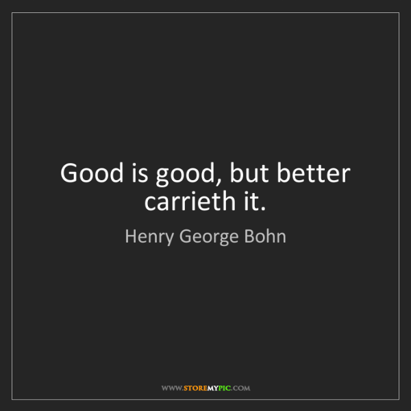 Henry George Bohn: Good is good, but better carrieth it.