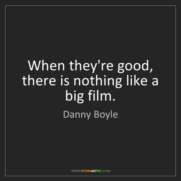 Danny Boyle: When they're good, there is nothing like a big film.