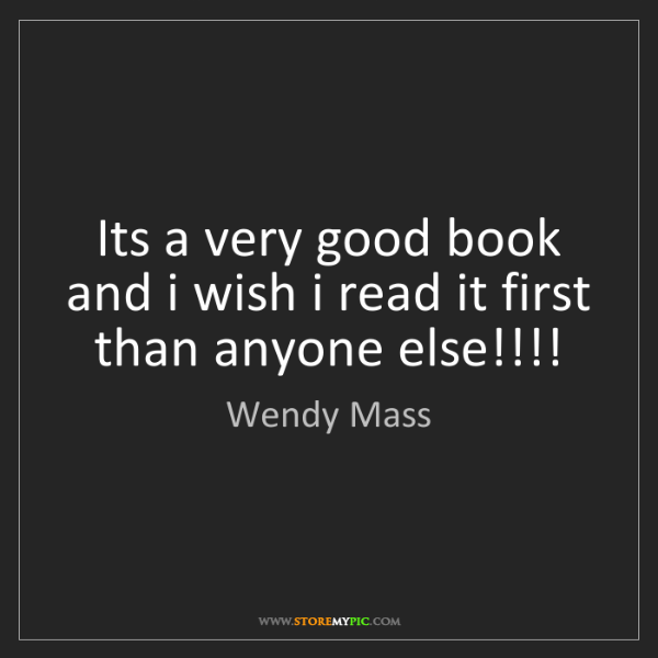 Wendy Mass: Its a very good book and i wish i read it first than...