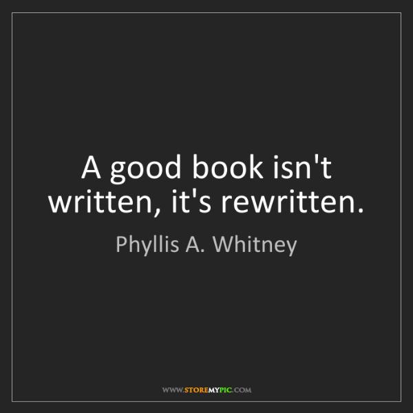 Phyllis A. Whitney: A good book isn't written, it's rewritten.
