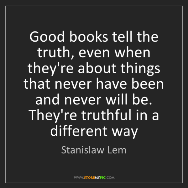 Stanislaw Lem: Good books tell the truth, even when they're about things...