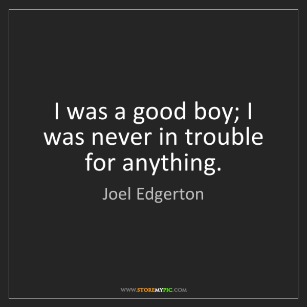 Joel Edgerton: I was a good boy; I was never in trouble for anything.