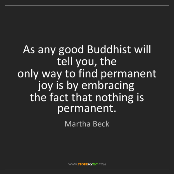 Martha Beck: As any good Buddhist will tell you, the   only way to...