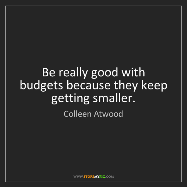 Colleen Atwood: Be really good with budgets because they keep getting...