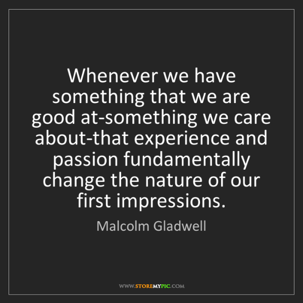 Malcolm Gladwell: Whenever we have something that we are good at-something...