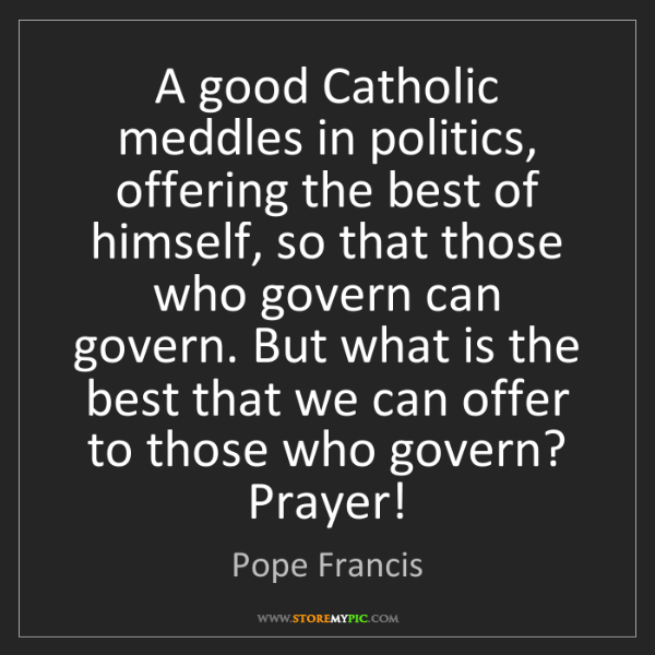 Pope Francis: A good Catholic meddles in politics, offering the best...