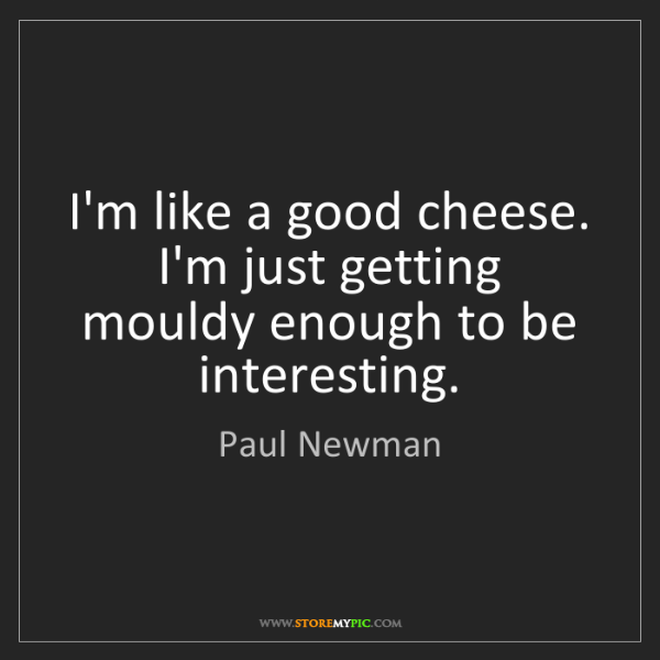 Paul Newman: I'm like a good cheese. I'm just getting mouldy enough...