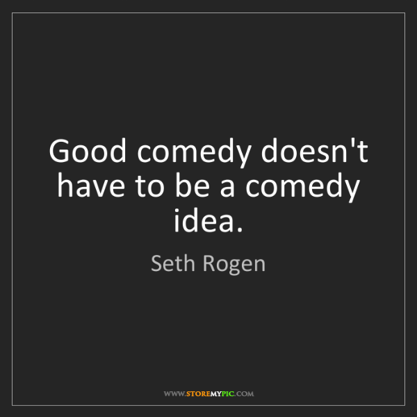 Seth Rogen: Good comedy doesn't have to be a comedy idea.