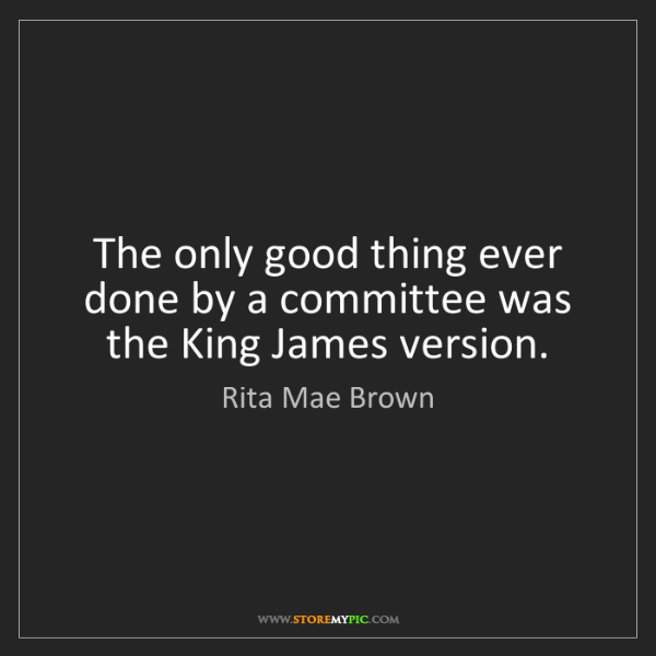 Rita Mae Brown: The only good thing ever done by a committee was the...