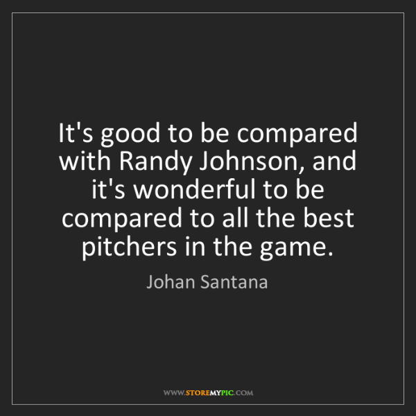 Johan Santana: It's good to be compared with Randy Johnson, and it's...