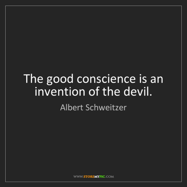 Albert Schweitzer: The good conscience is an invention of the devil.