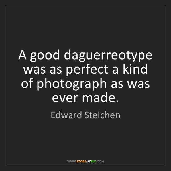 Edward Steichen: A good daguerreotype was as perfect a kind of photograph...