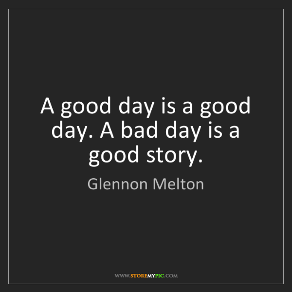 Glennon Melton: A good day is a good day. A bad day is a good story.