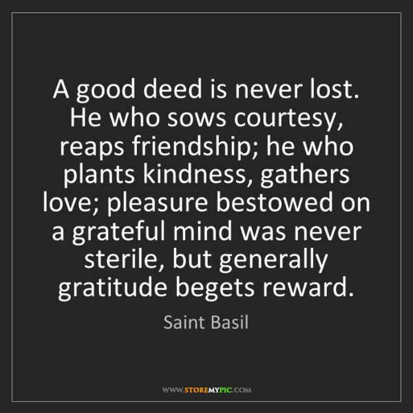 Saint Basil: A good deed is never lost. He who sows courtesy, reaps...