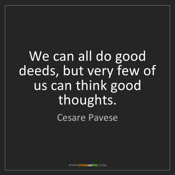 Cesare Pavese: We can all do good deeds, but very few of us can think...
