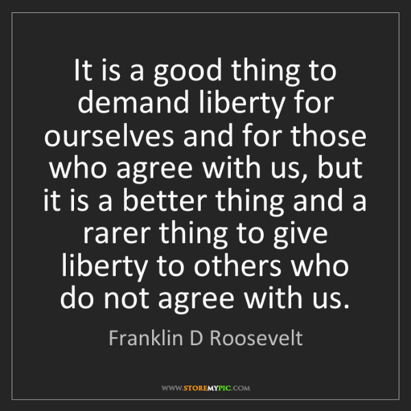 Franklin D Roosevelt: It is a good thing to demand liberty for ourselves and...