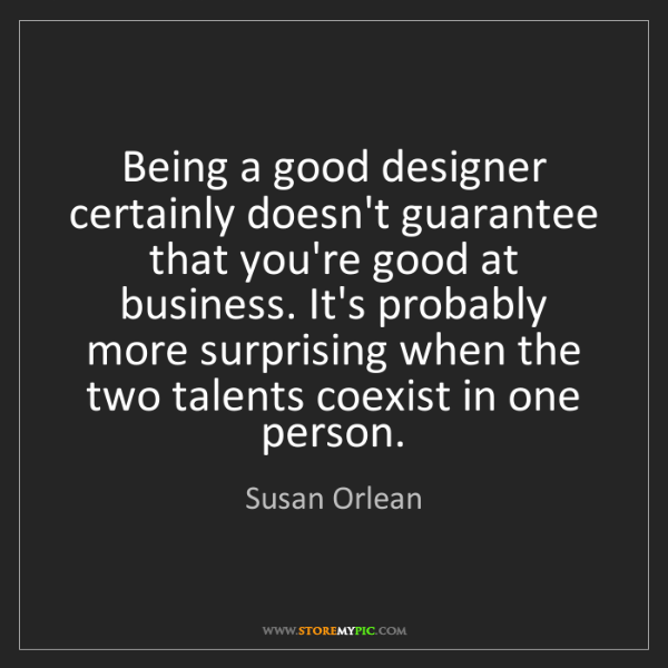 Susan Orlean: Being a good designer certainly doesn't guarantee that...