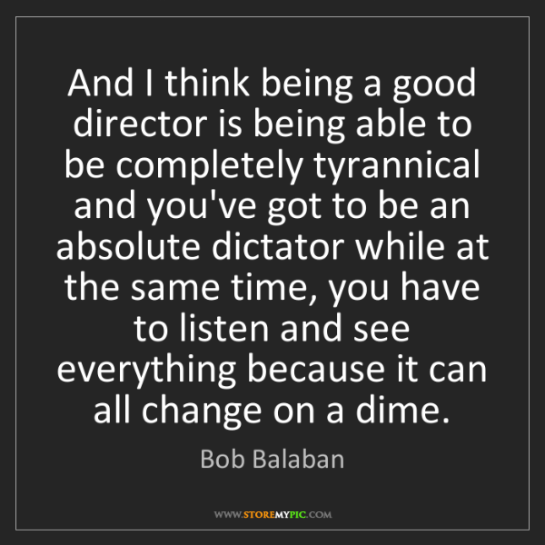 Bob Balaban: And I think being a good director is being able to be...
