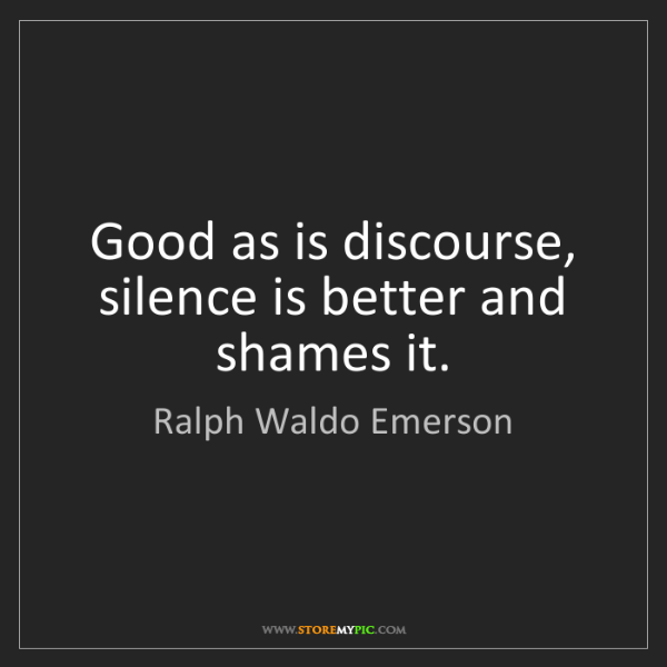 Ralph Waldo Emerson: Good as is discourse, silence is better and shames it.