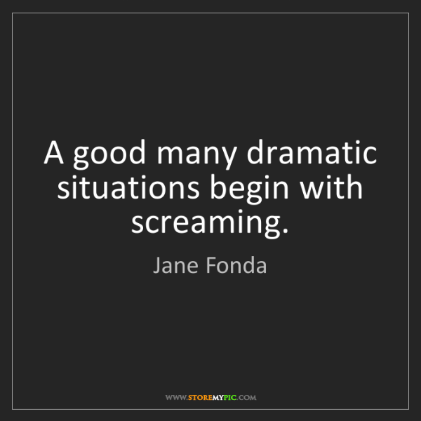 Jane Fonda: A good many dramatic situations begin with screaming.
