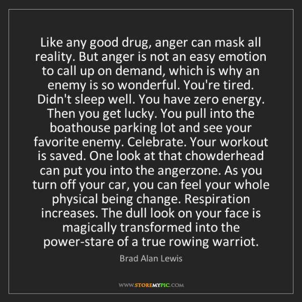 Brad Alan Lewis: Like any good drug, anger can mask all reality. But anger...